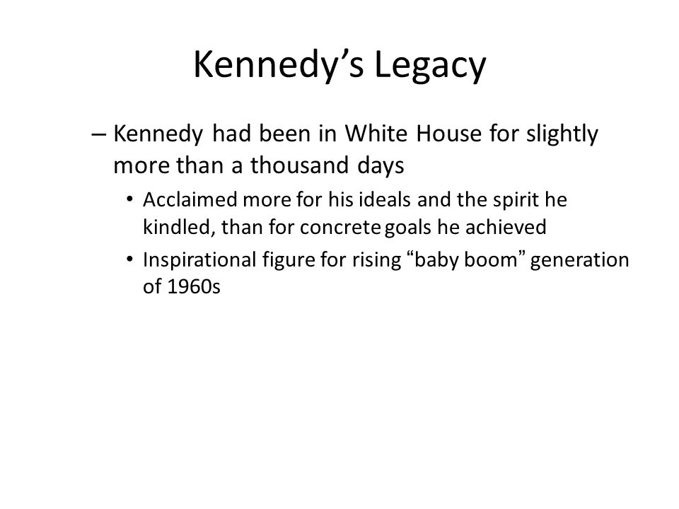 Kennedy's Legacy Kennedy had been in White House for slightly more than a thousand days.