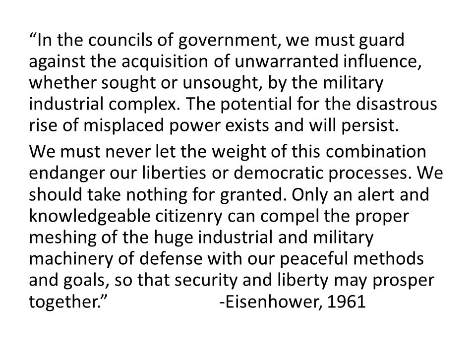 In the councils of government, we must guard against the acquisition of unwarranted influence, whether sought or unsought, by the military industrial complex. The potential for the disastrous rise of misplaced power exists and will persist.