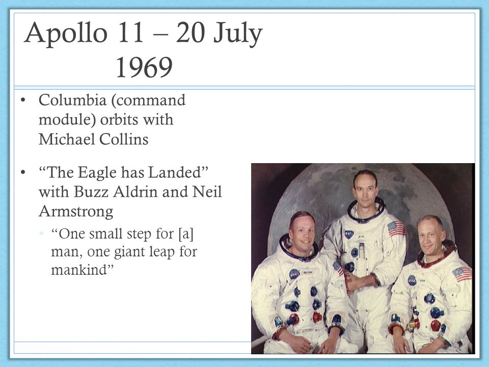 Apollo 11 – 20 July 1969 Columbia (command module) orbits with Michael Collins. The Eagle has Landed with Buzz Aldrin and Neil Armstrong.