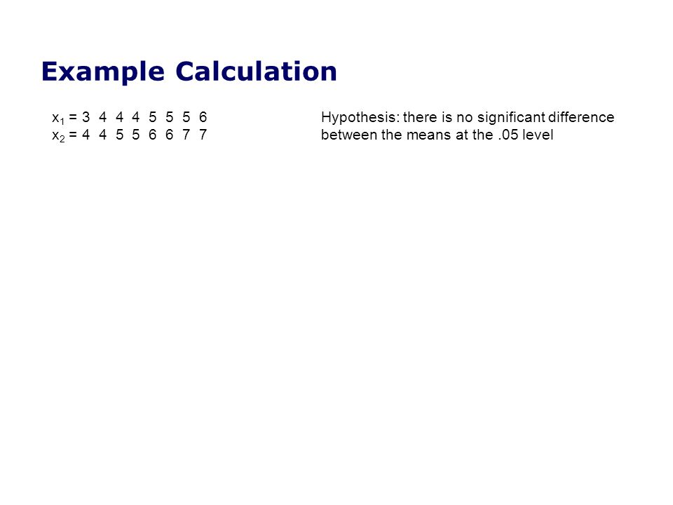 Example Calculation x1 = 3 4 4 4 5 5 5 6 Hypothesis: there is no significant difference.