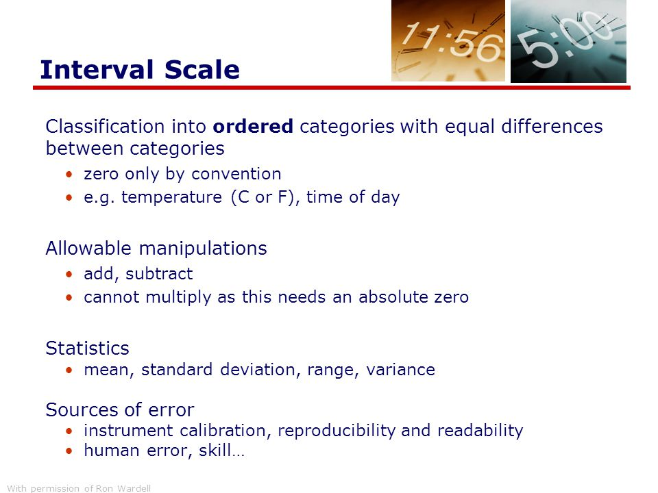Interval Scale Classification into ordered categories with equal differences between categories. zero only by convention.