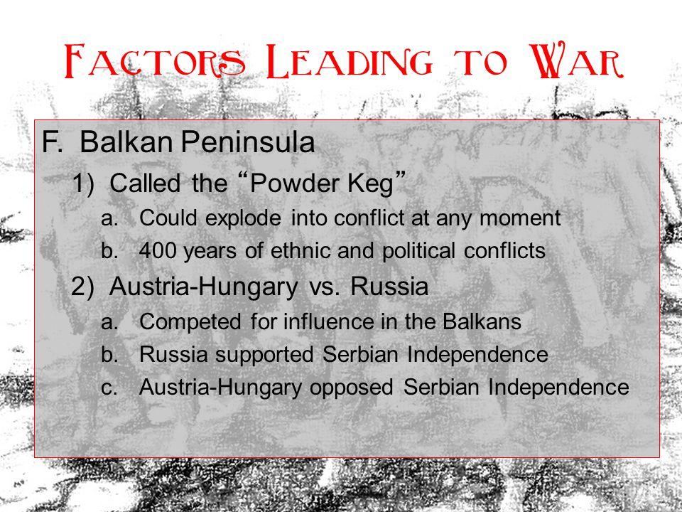 Factors Leading to War F. Balkan Peninsula Called the Powder Keg
