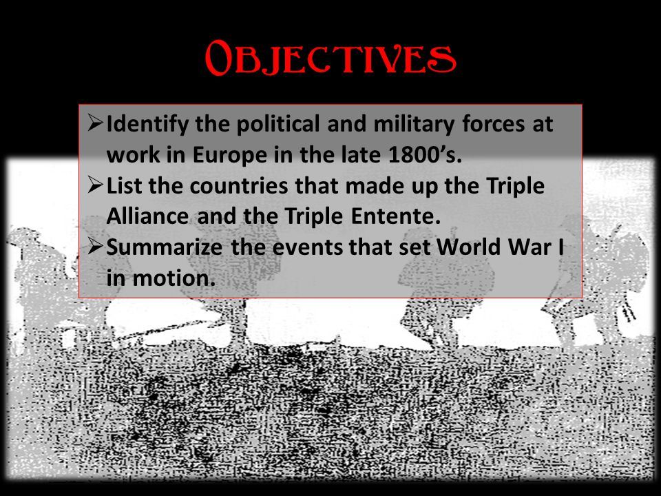Objectives Identify the political and military forces at work in Europe in the late 1800's.