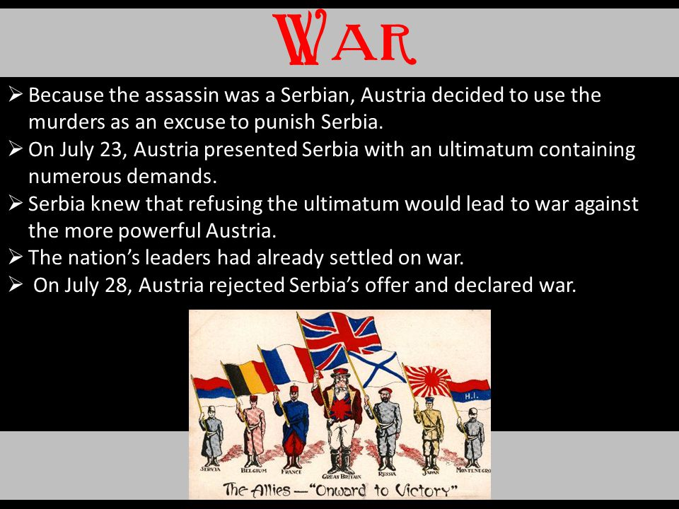 War Because the assassin was a Serbian, Austria decided to use the murders as an excuse to punish Serbia.