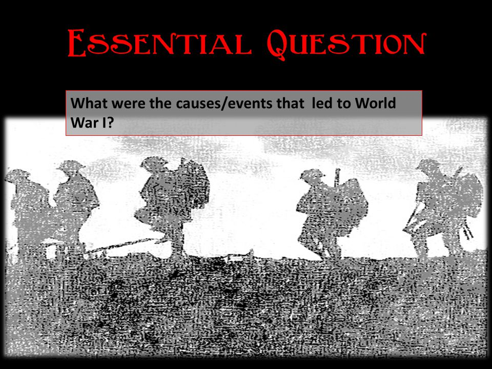 Essential Question What were the causes/events that led to World War I