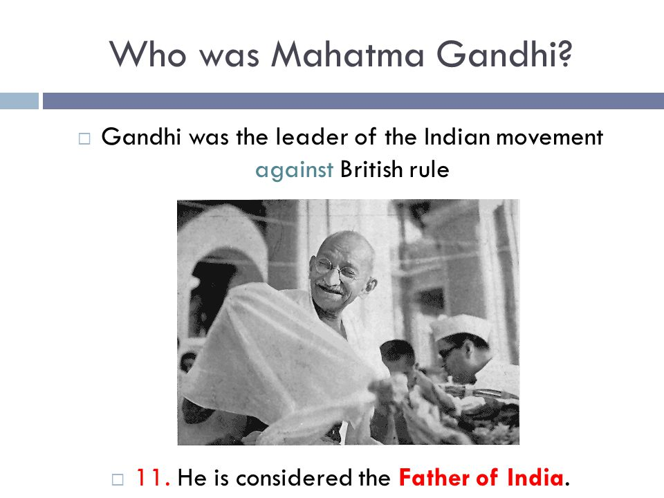 Who was Mahatma Gandhi. Gandhi was the leader of the Indian movement against British rule.