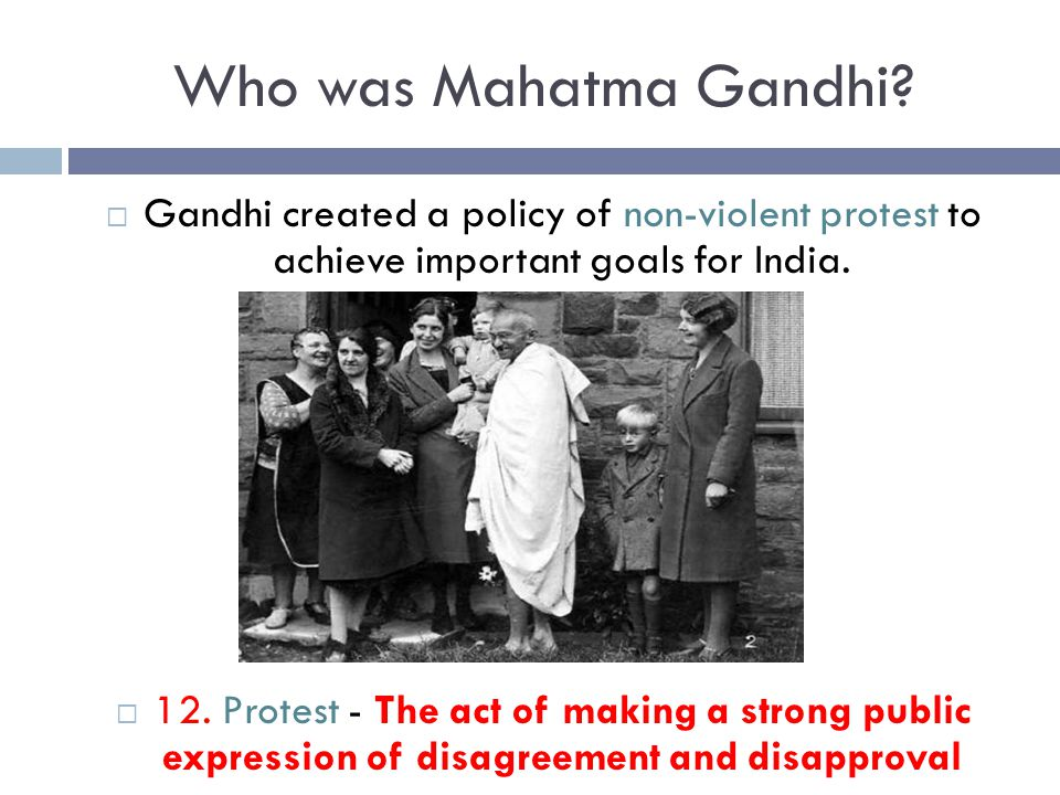Who was Mahatma Gandhi Gandhi created a policy of non-violent protest to achieve important goals for India.