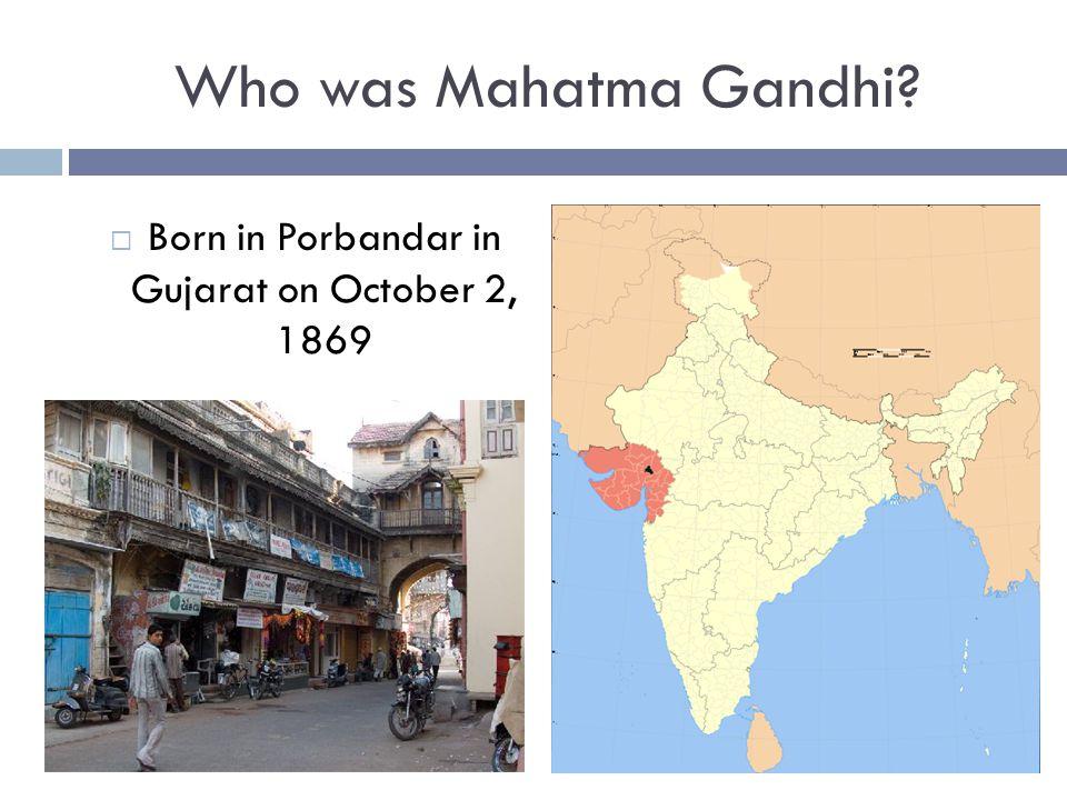 Born in Porbandar in Gujarat on October 2, 1869