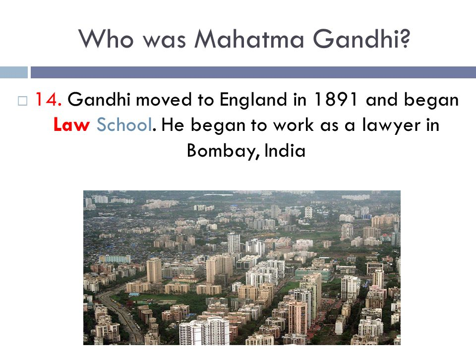 Who was Mahatma Gandhi. 14. Gandhi moved to England in 1891 and began Law School.