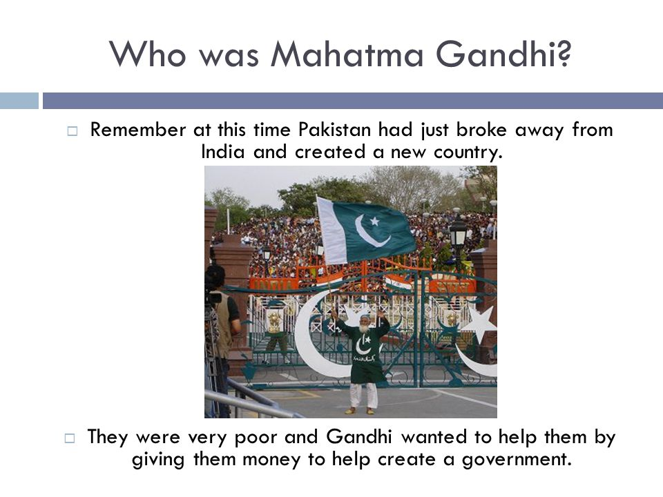 Who was Mahatma Gandhi Remember at this time Pakistan had just broke away from India and created a new country.