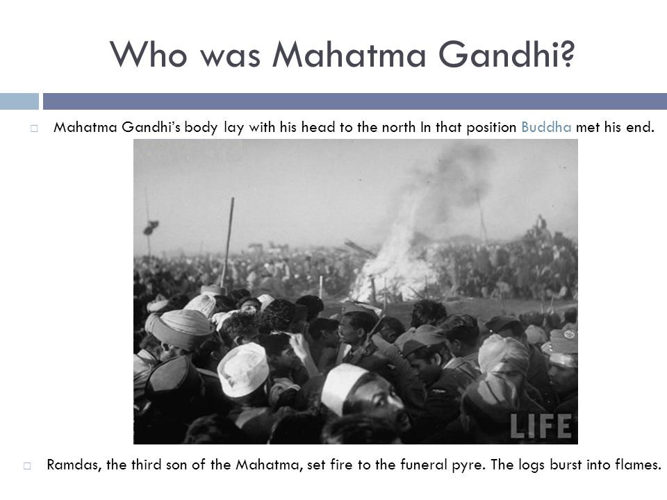 Who was Mahatma Gandhi Mahatma Gandhi's body lay with his head to the north In that position Buddha met his end.