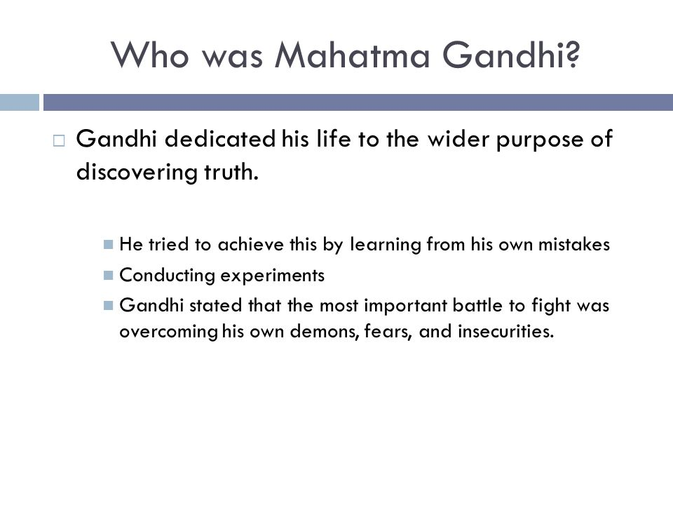 Who was Mahatma Gandhi Gandhi dedicated his life to the wider purpose of discovering truth.