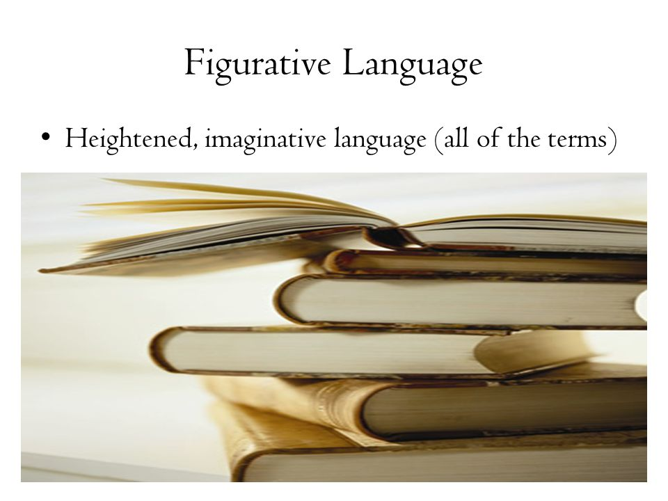 Figurative Language Heightened, imaginative language (all of the terms)