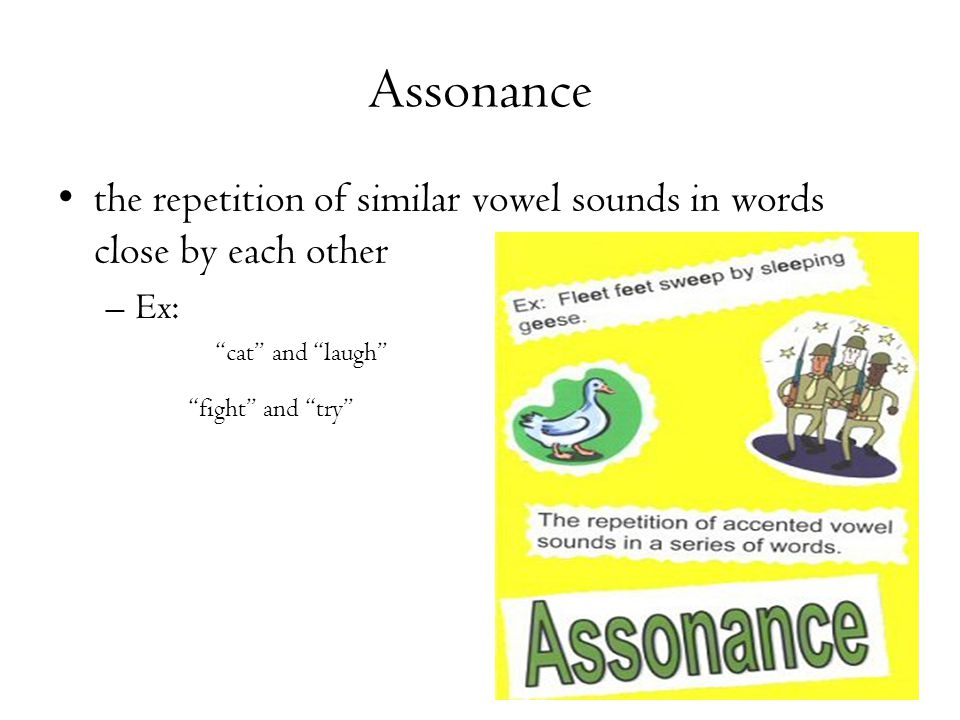 Assonance the repetition of similar vowel sounds in words close by each other. Ex: cat and laugh