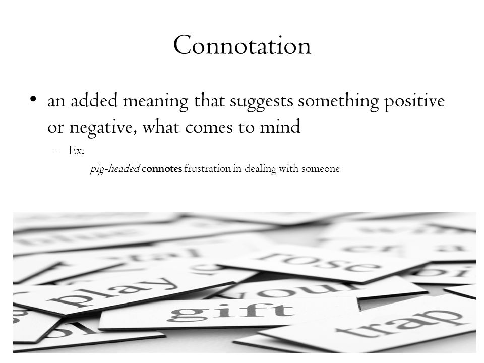Connotation an added meaning that suggests something positive or negative, what comes to mind. Ex: