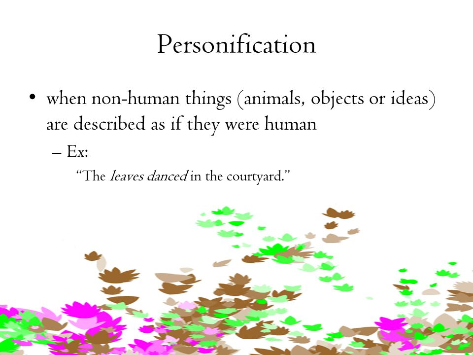 Personification when non-human things (animals, objects or ideas) are described as if they were human.