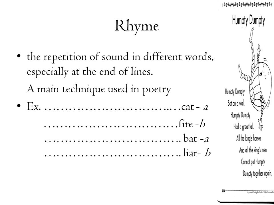 Rhyme the repetition of sound in different words, especially at the end of lines. A main technique used in poetry.