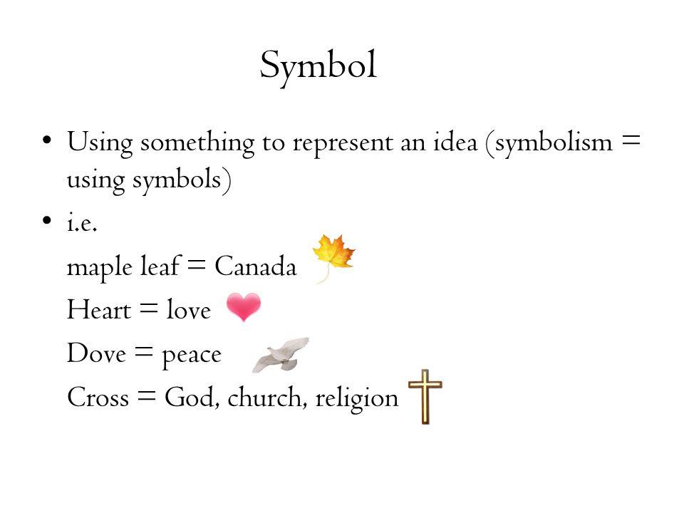 Symbol Using something to represent an idea (symbolism = using symbols) i.e. maple leaf = Canada.