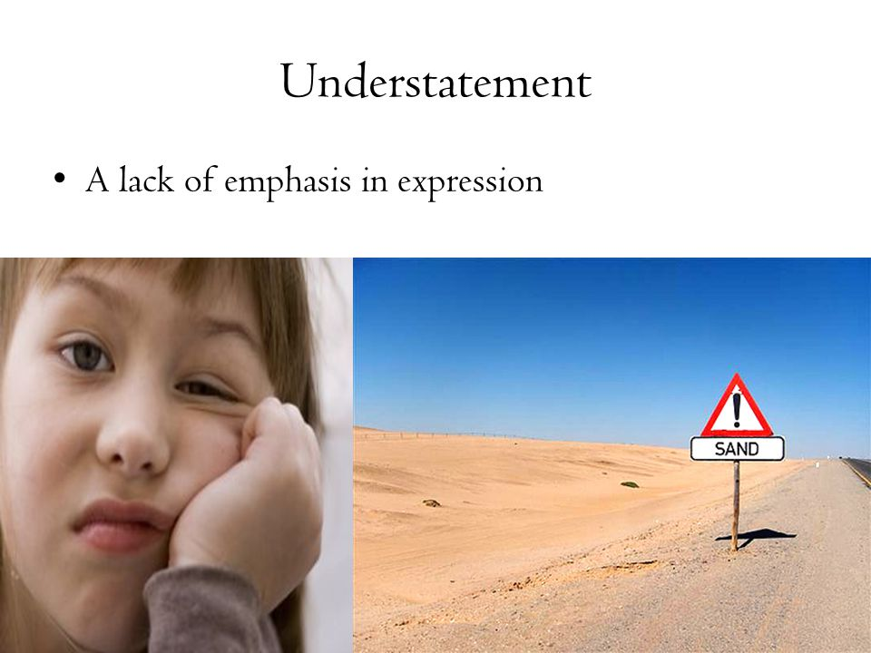 Understatement A lack of emphasis in expression
