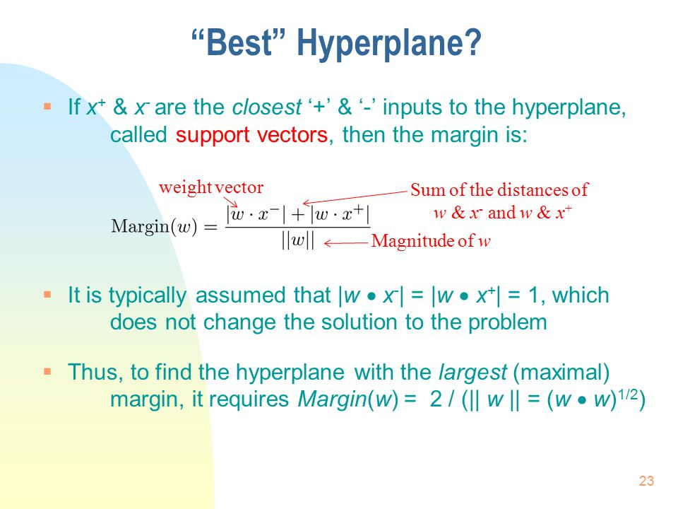 Best Hyperplane If x+ & x- are the closest '+' & '-' inputs to the hyperplane, called support vectors, then the margin is: