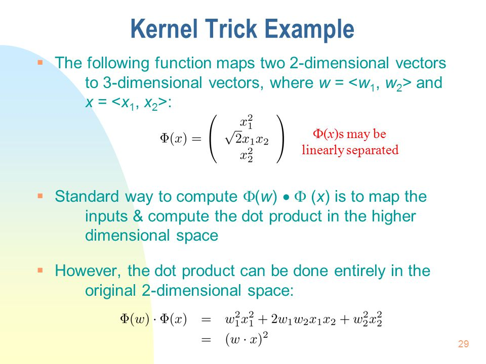 Kernel Trick Example The following function maps two 2-dimensional vectors to 3-dimensional vectors, where w = <w1, w2> and x = <x1, x2>: