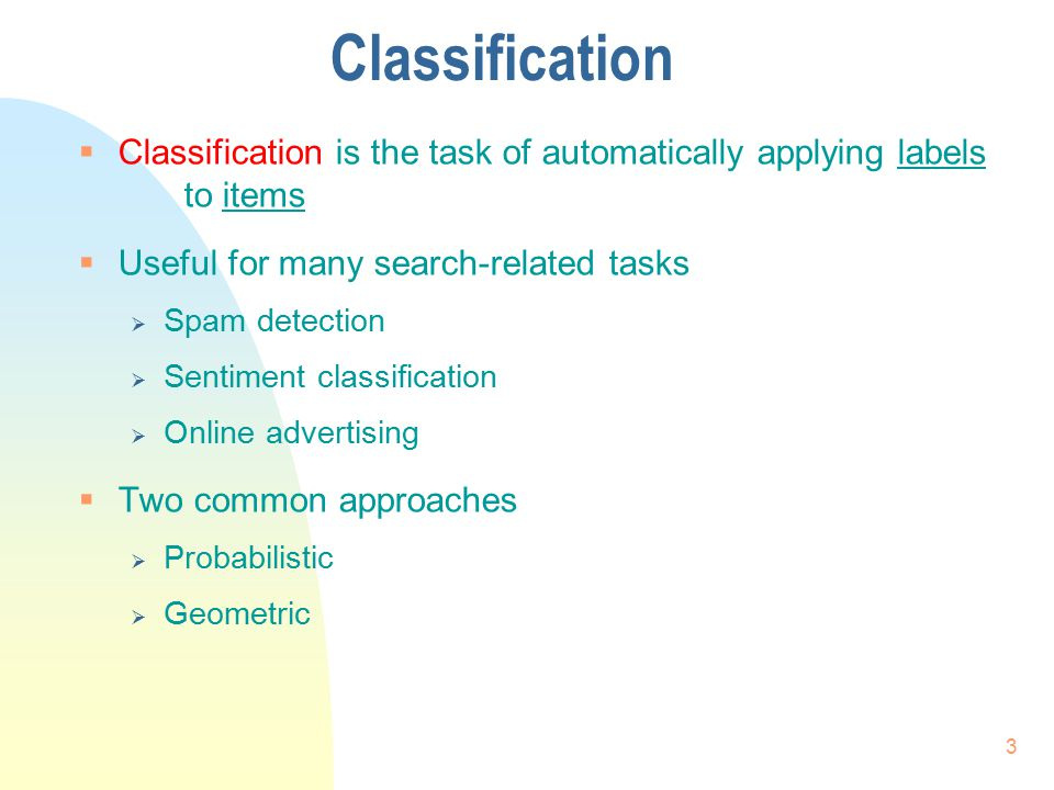 Classification Classification is the task of automatically applying labels to items. Useful for many search-related tasks.