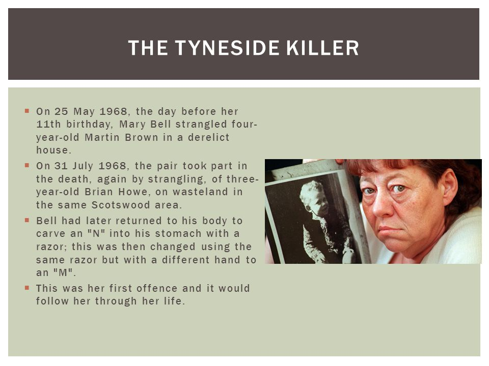 The tyneside killer On 25 May 1968, the day before her 11th birthday, Mary Bell strangled four-year-old Martin Brown in a derelict house.