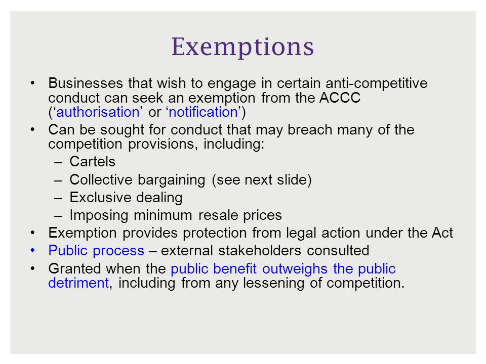 Exemptions Businesses that wish to engage in certain anti-competitive conduct can seek an exemption from the ACCC ('authorisation' or 'notification')