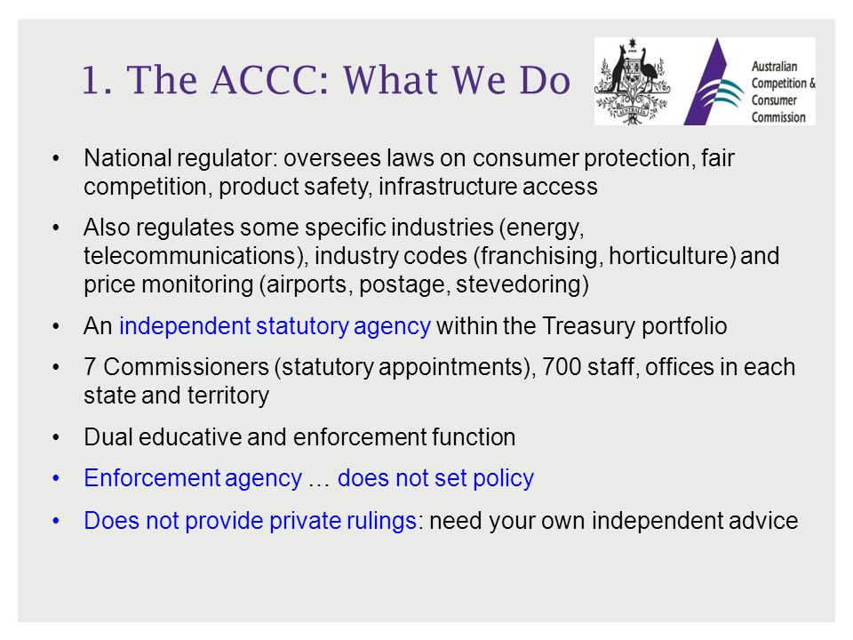 1. The ACCC: What We Do National regulator: oversees laws on consumer protection, fair competition, product safety, infrastructure access.