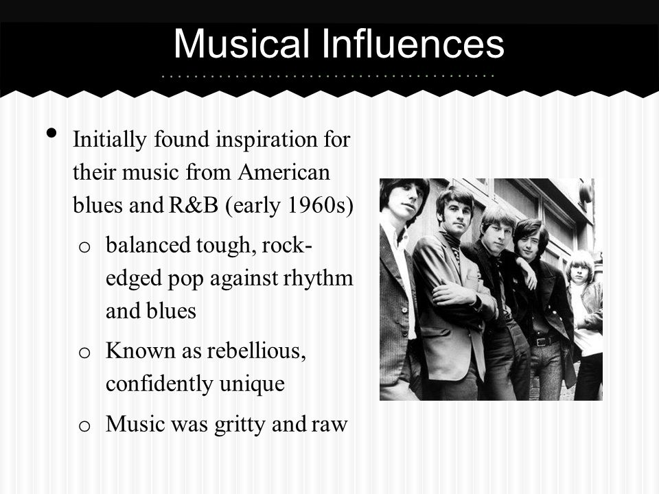 Musical Influences Initially found inspiration for their music from American blues and R&B (early 1960s)