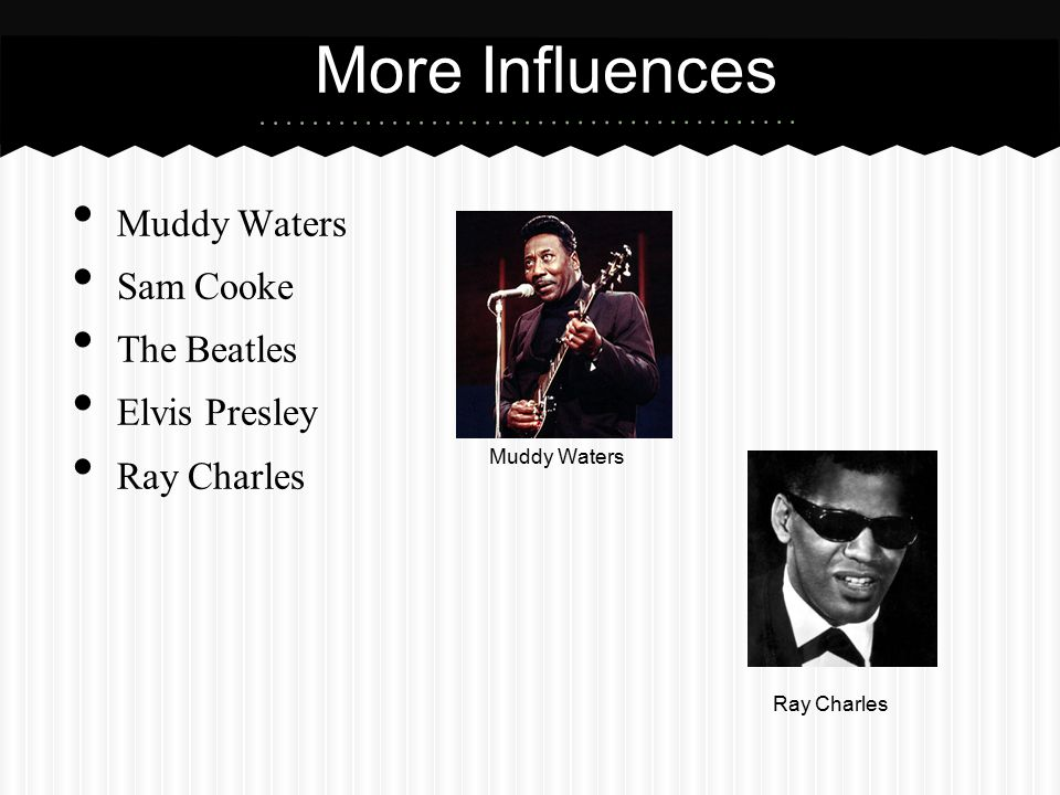 More Influences Muddy Waters Sam Cooke The Beatles Elvis Presley