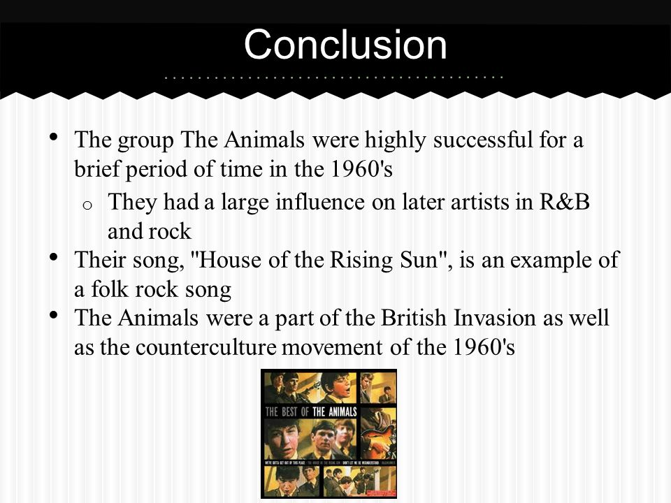 Conclusion The group The Animals were highly successful for a brief period of time in the 1960 s.