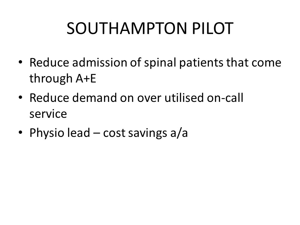 SOUTHAMPTON PILOT Reduce admission of spinal patients that come through A+E. Reduce demand on over utilised on-call service.