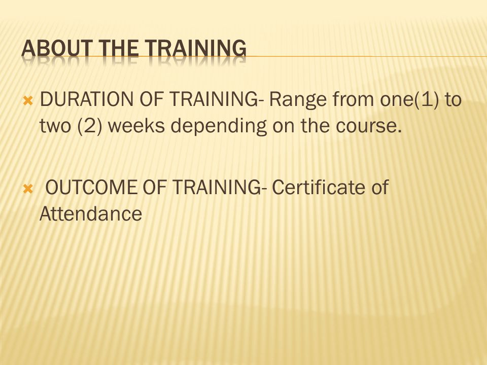 ABOUT THE TRAINING DURATION OF TRAINING- Range from one(1) to two (2) weeks depending on the course.