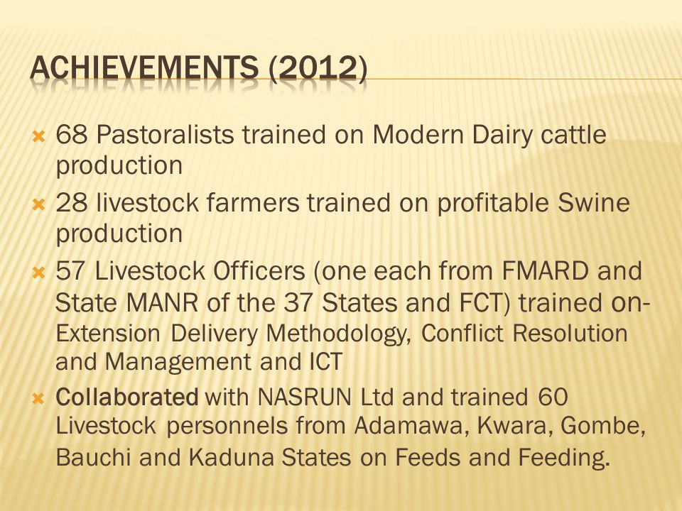 ACHIEVEMENTS (2012) 68 Pastoralists trained on Modern Dairy cattle production. 28 livestock farmers trained on profitable Swine production.