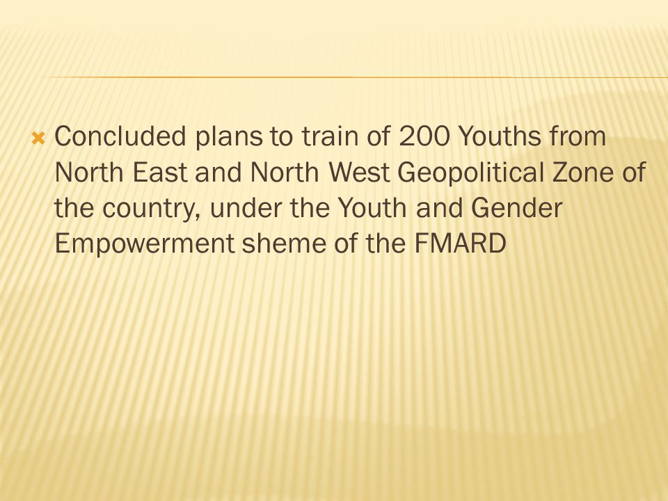 Concluded plans to train of 200 Youths from North East and North West Geopolitical Zone of the country, under the Youth and Gender Empowerment sheme of the FMARD