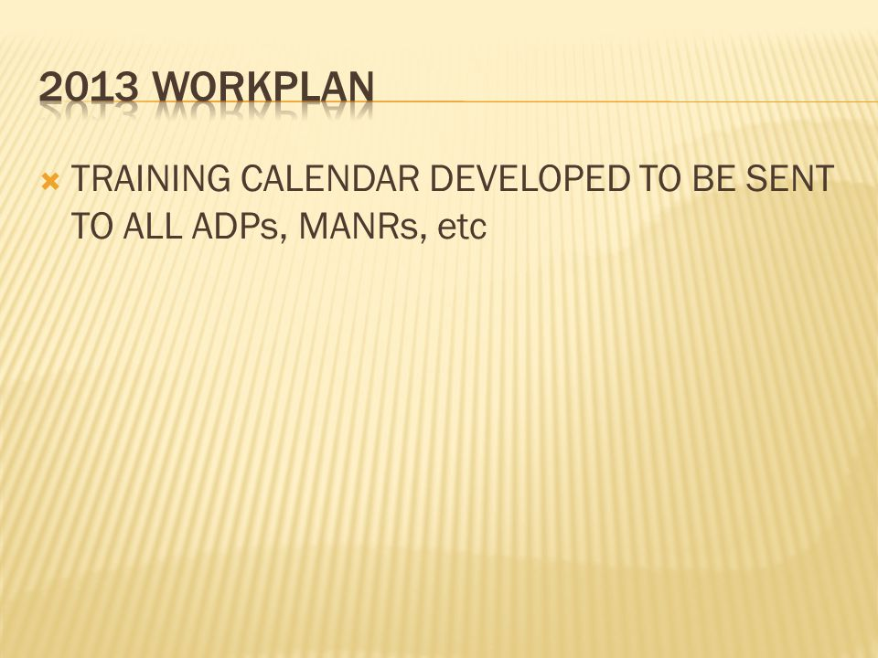 2013 WORKPLAN TRAINING CALENDAR DEVELOPED TO BE SENT TO ALL ADPs, MANRs, etc