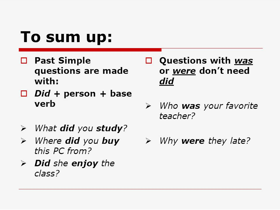 To sum up: Past Simple questions are made with: