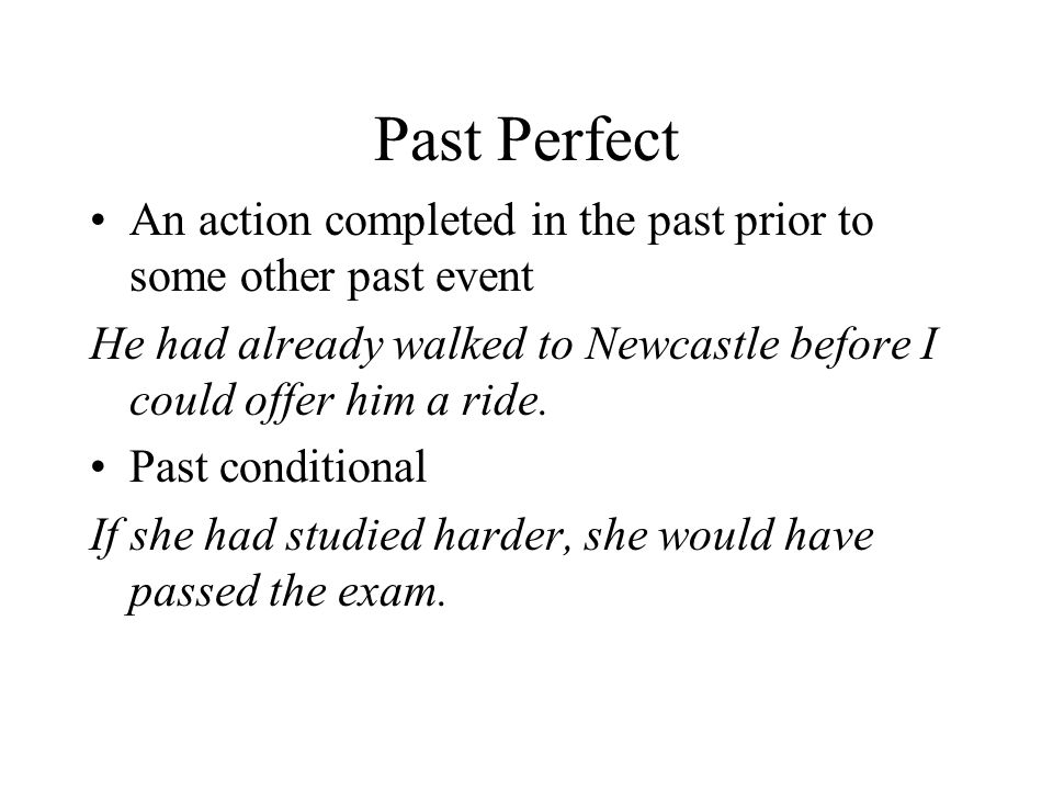 Past Perfect An action completed in the past prior to some other past event. He had already walked to Newcastle before I could offer him a ride.