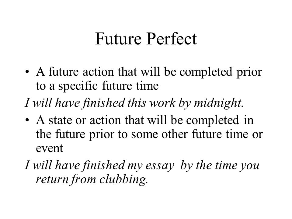 Future Perfect A future action that will be completed prior to a specific future time. I will have finished this work by midnight.