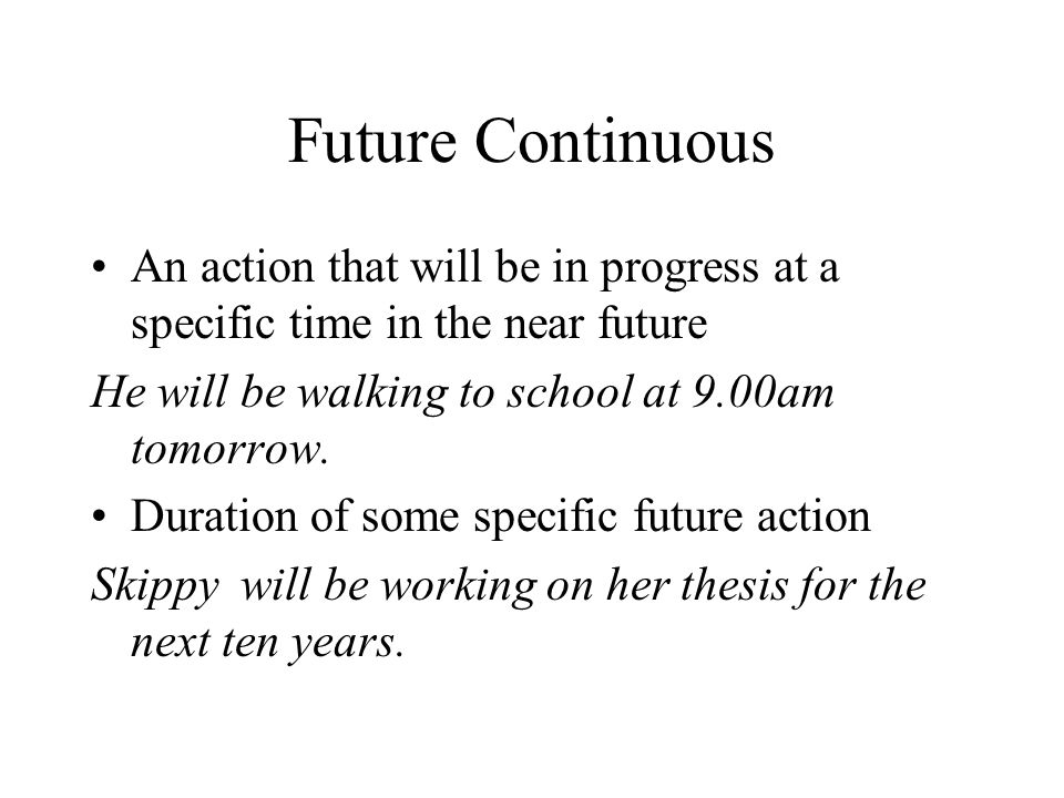 Future Continuous An action that will be in progress at a specific time in the near future. He will be walking to school at 9.00am tomorrow.