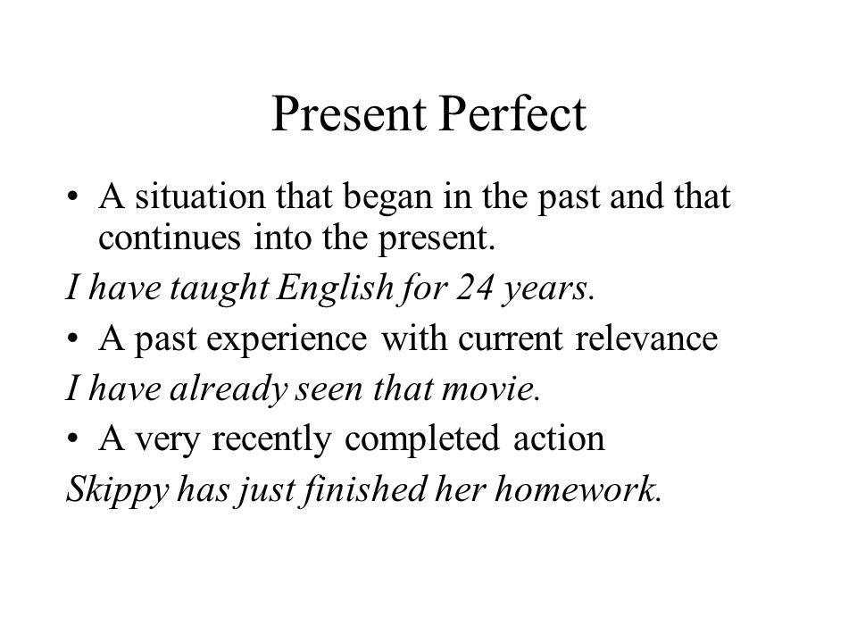 Present Perfect A situation that began in the past and that continues into the present. I have taught English for 24 years.