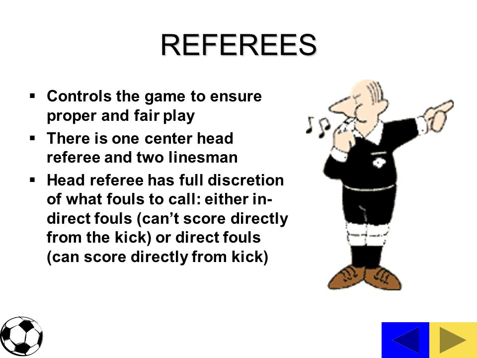 REFEREES Controls the game to ensure proper and fair play