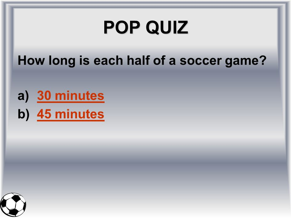 POP QUIZ How long is each half of a soccer game 30 minutes 45 minutes