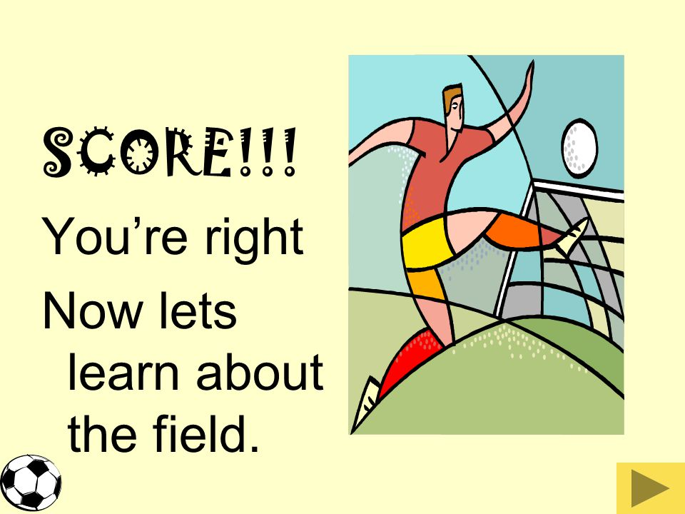 SCORE!!! You're right Now lets learn about the field.