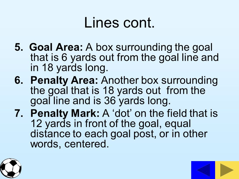 Lines cont. 5. Goal Area: A box surrounding the goal that is 6 yards out from the goal line and in 18 yards long.