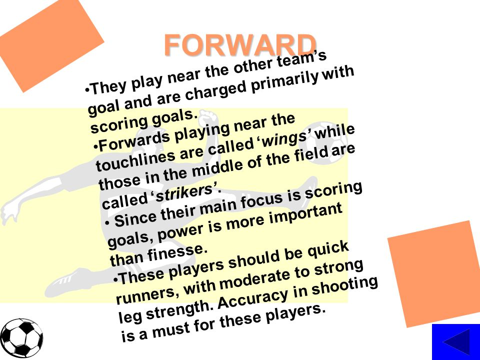 FORWARD They play near the other team's goal and are charged primarily with scoring goals.