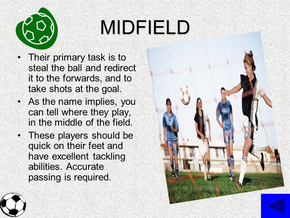 MIDFIELD Their primary task is to steal the ball and redirect it to the forwards, and to take shots at the goal.