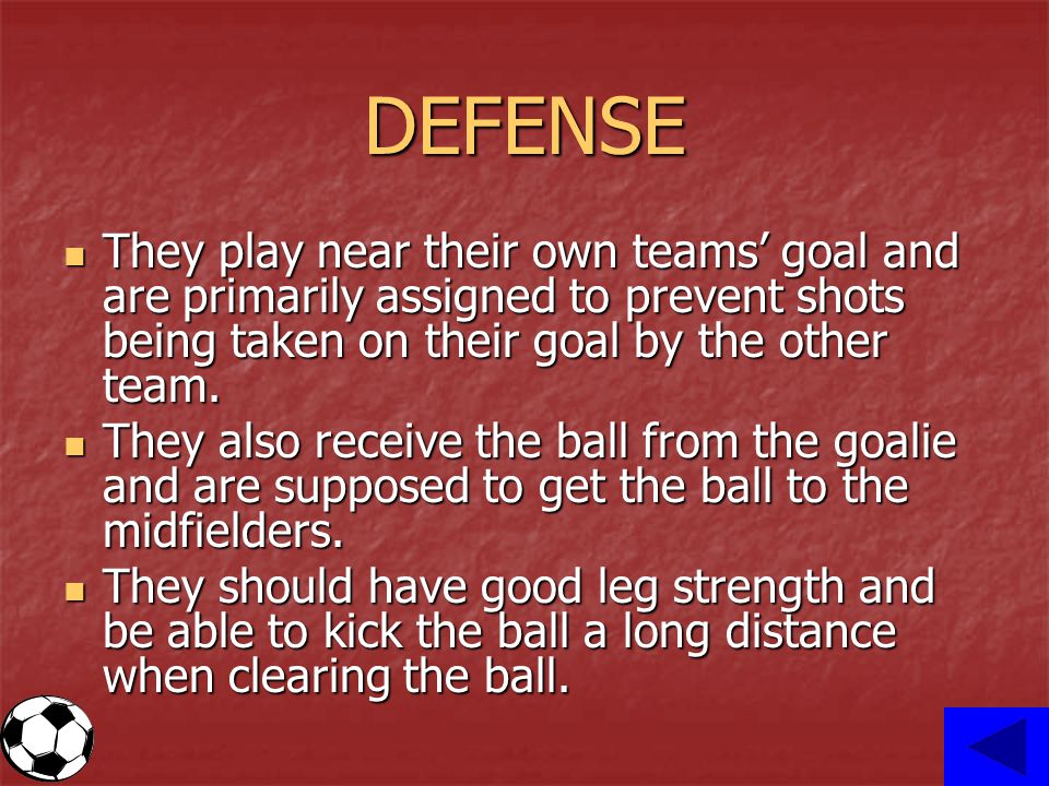 DEFENSE They play near their own teams' goal and are primarily assigned to prevent shots being taken on their goal by the other team.