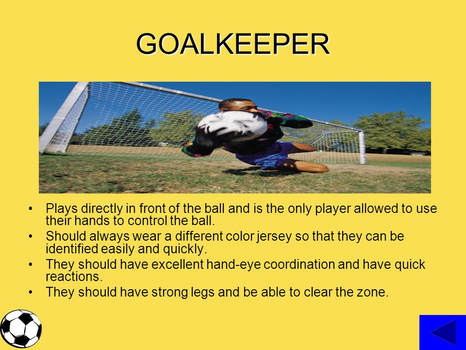 GOALKEEPER Plays directly in front of the ball and is the only player allowed to use their hands to control the ball.